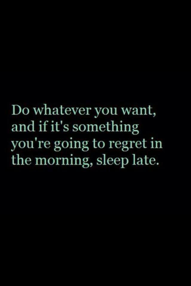 Accomplis la chose que tu as envie de faire. Et si c'est quelque chose que tu vas regretter au réveil, dors tard.