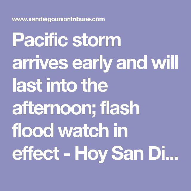 Pacific storm arrives early and will last into the afternoon; flash flood watch in effect - Hoy San Diego