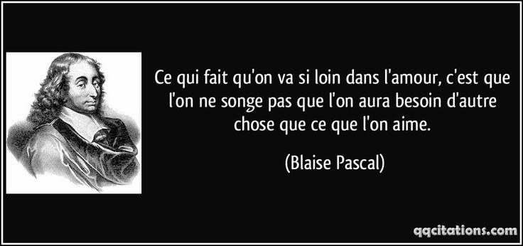 Ce qui fait qu'on va si loin dans l'amour, c'est que l'on ne songe pas que l'on aura besoin d'autre chose que ce que l'on aime. (Blaise Pascal) #citations #BlaisePascal