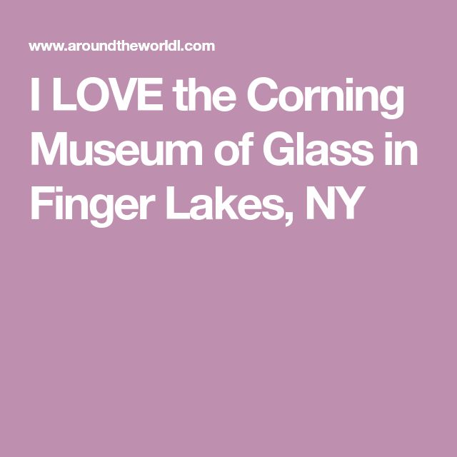 I LOVE the Corning Museum of Glass in Finger Lakes, NY