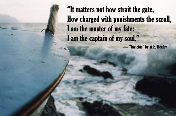 """"""" It matters not how strait the gate, How charged with punishments the scroll, I am the master of my fate: I am the captain of my soul"""""""
