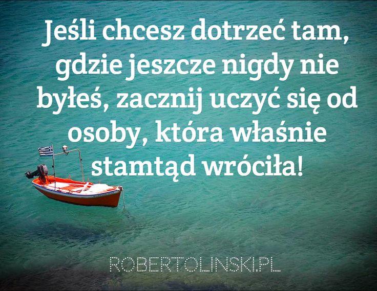 Jeśli chcesz dotrzeć tam, gdzie jeszcze nigdy nie byłeś, zacznij uczyć się od osoby, która właśnie stamtąd wróciła! / robertolinski.pl