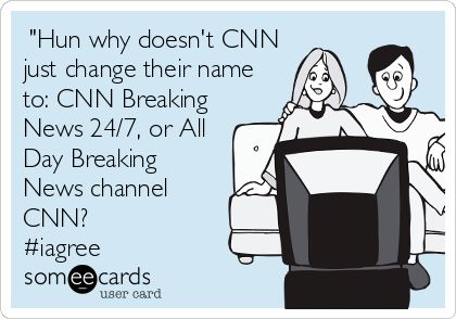 """#TV: """"Hun why doesn't CNN just change their name to: CNN Breaking News 24/7, or All Day Breaking News channel CNN? #iagree"""