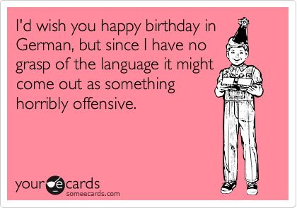 I'd wish you happy birthday in German, but since I have no grasp of the language it might come out as something horribly offensive.