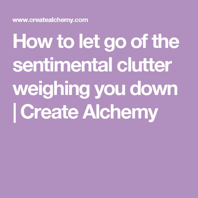 How to let go of the sentimental clutter weighing you down | Create Alchemy