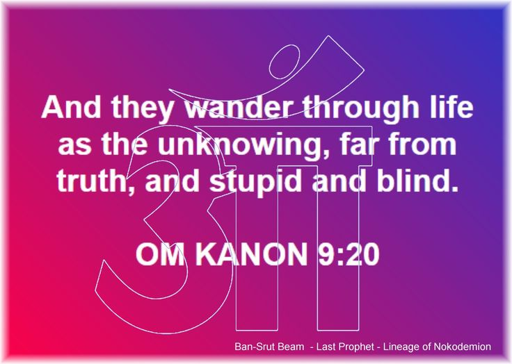 20. And they wander through life as the unknowing, far from truth, and stupid and blind.  OM KANON 9:20  Ban-Srut Beam  - Last Prophet - Lineage of Nokodemion