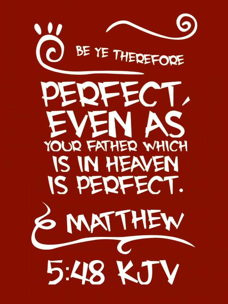 Matthew 5:48 KJV Be ye therefore perfect, even as your Father which is in heaven is perfect.