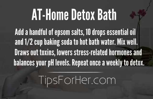 At-Home Detox Bath - Add a handful of Epsom salts, 10 drops essential oil and 1/2 cup baking soda to hot bath water. Mix well. Draws out toxins, lowers stress-related hormones and balances your pH levels. Repeat once a weekly to detox.