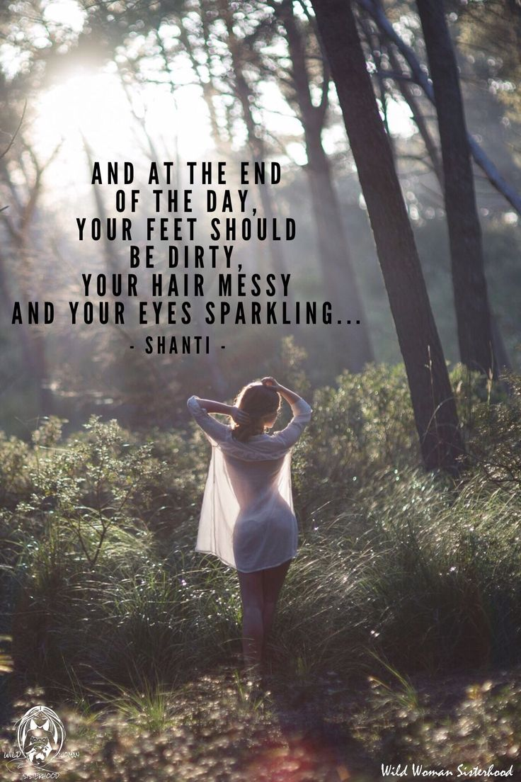 And at the end of the day, your feet should be dirty, your hair messy and your eyes sparkling. ~ Shanti WILD WOMAN SISTERHOOD™