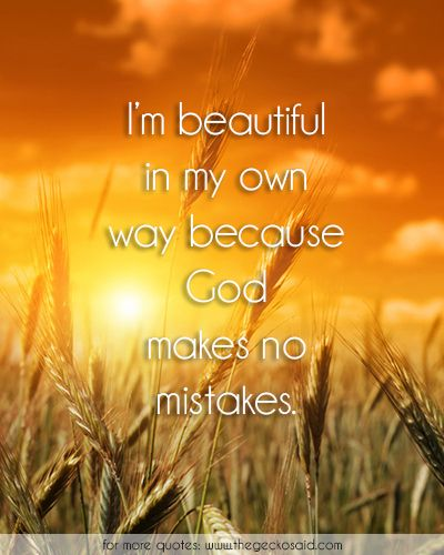 I'm beautiful in my own way because God makes no mistakes.  #beautiful #believe #god #mistakes #own #quotes #way