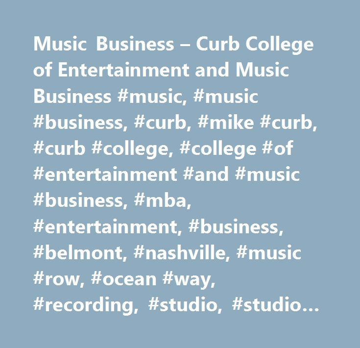 Music Business – Curb College of Entertainment and Music Business #music, #music #business, #curb, #mike #curb, #curb #college, #college #of #entertainment #and #music #business, #mba, #entertainment, #business, #belmont, #nashville, #music #row, #ocean #way, #recording, #studio, #studio #a, #records, #internships, #intern, #career #in #music…