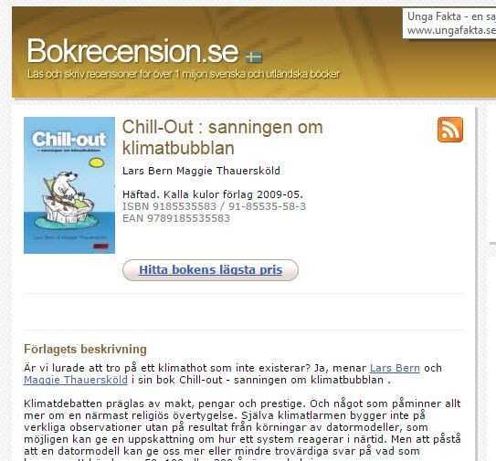 Chill out, bokrecenssion http://www.bokrecension.se/9185535583 . Hittade via https://sv.wikipedia.org/w/index.php?title=Chill-out_%E2%80%93_sanningen_om_klimatbubblan&direction=prev&oldid=10412222 . Mer om boken på förlaget #kallakulor: https://kallakulor.wordpress.com/2009/05/05/ar-du-klimatlurad/ . Bokrecension av spännande lic avh: http://www.bokrecension.se/9188902056 . Finns tyvärr inte på http://www.bokfynd.nu/, men det gör Chill out: http://www.bokfynd.nu/9185535583.html .