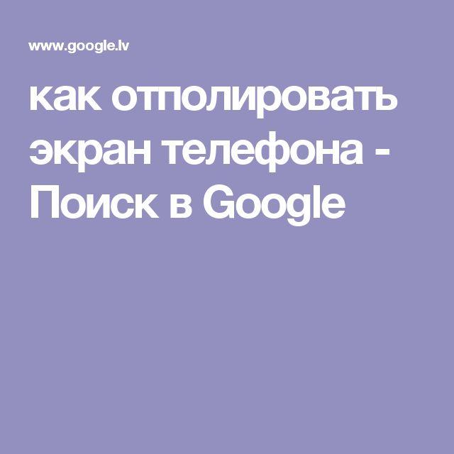 как отполировать экран телефона - Поиск в Google