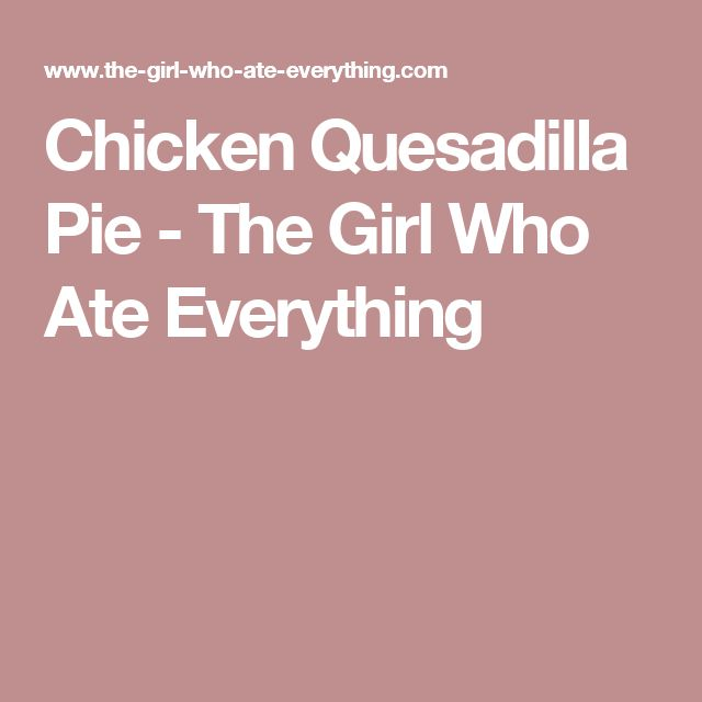 Chicken Quesadilla Pie - The Girl Who Ate Everything