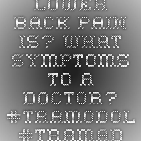 Lower back pain is? What symptoms to a doctor?  #TRAMODOL #TRAMADOL