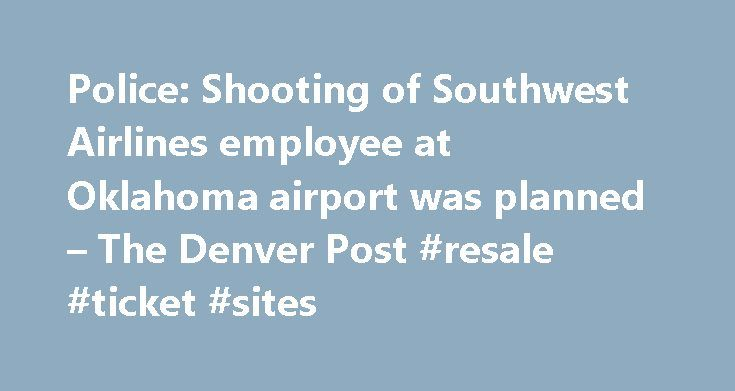 Police: Shooting of Southwest Airlines employee at Oklahoma airport was planned – The Denver Post #resale #ticket #sites http://tickets.remmont.com/police-shooting-of-southwest-airlines-employee-at-oklahoma-airport-was-planned-the-denver-post-resale-ticket-sites/  Police: Shooting of Southwest Airlines employee at Oklahoma airport was planned OKLAHOMA CITY (AP) — A gunman lay in wait outside Oklahoma City s Will Rogers World Airport on Tuesday (...Read More)