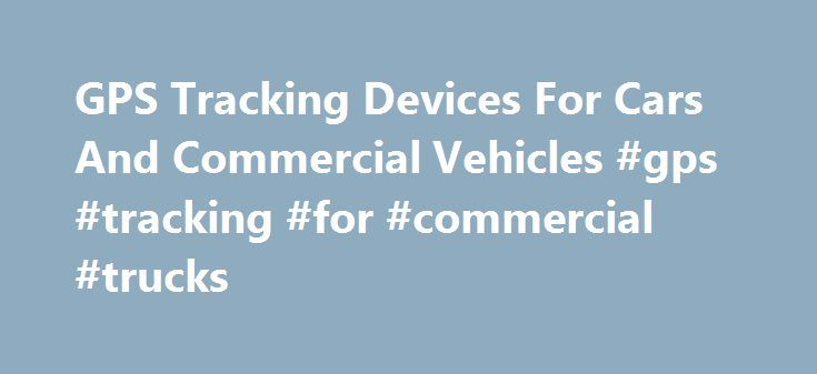 GPS Tracking Devices For Cars And Commercial Vehicles #gps #tracking #for #commercial #trucks http://zambia.remmont.com/gps-tracking-devices-for-cars-and-commercial-vehicles-gps-tracking-for-commercial-trucks/  # Rosco GPS Tracking Devices Rosco s high performance products with GPS tracking devices allow fleet managers to review the detailed travel history of commercial vehicles. Our versatile Dual-Vision systems function at a higher level. A Dual-Vision XC device is a continuous video…