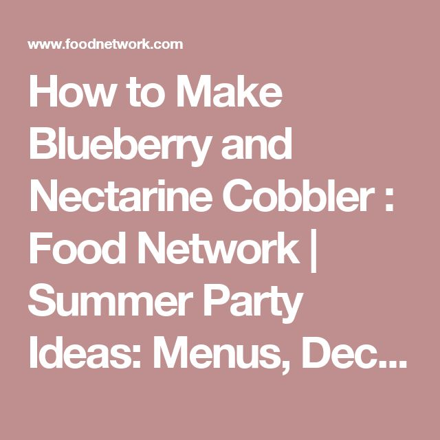 How to Make Blueberry and Nectarine Cobbler : Food Network   Summer Party Ideas: Menus, Decorations, Themes : Food Network   Food Network