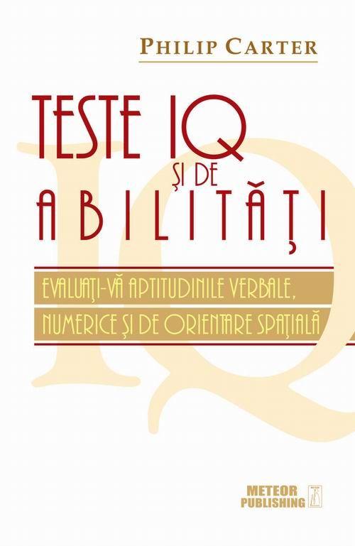 Teste IQ şi de abilităţi. Evaluaţi-vă aptitudinile verbale, numerice şi de orientare spaţială - Philip Carter