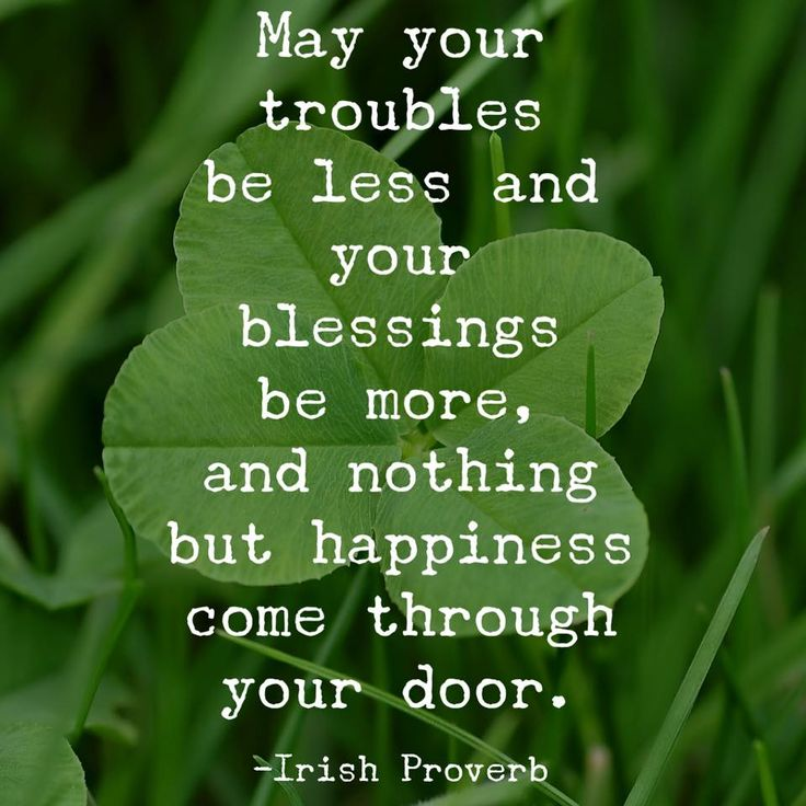 May your troubles be less and your blessing be more, and nothing but happiness come through your door. -Irish Proverb
