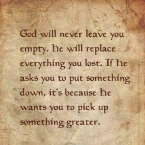 God will never leave you empty. I need to remember this!