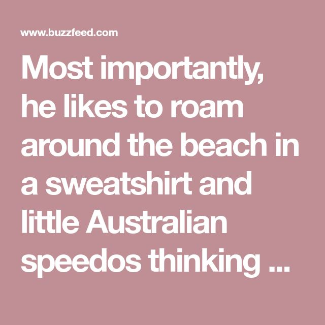 Most importantly, he likes to roam around the beach in a sweatshirt and little Australian speedos thinking about life.