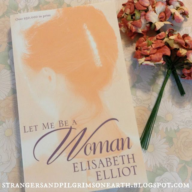 Strangers & Pilgrims on Earth: Just Finished Reading ~ Let Me Be a Woman by Elisabeth Elliot