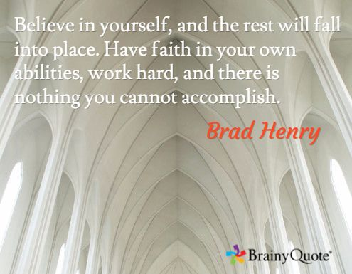 Believe in yourself, and the rest will fall into place. Have faith in your own abilities, work hard, and there is nothing you cannot accomplish. / Brad Henry