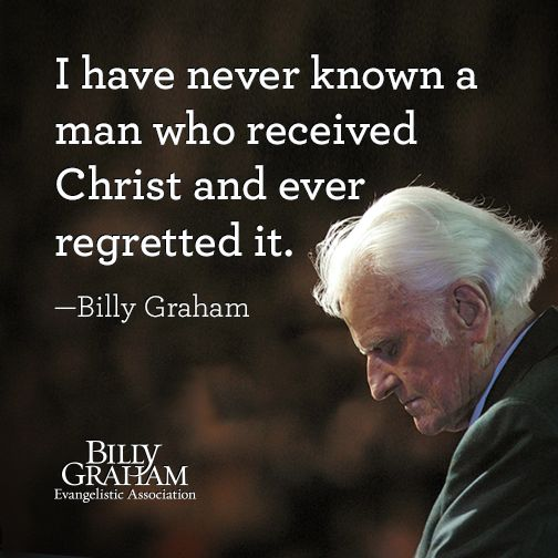 """I have never known a man who received Christ and ever regretted it."" -Billy Graham"