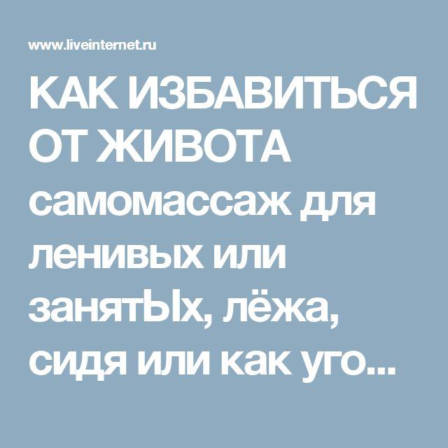 КАК ИЗБАВИТЬСЯ ОТ ЖИВОТА самомассаж для ленивых или занятЫх, лёжа, сидя или как угодно. Обсуждение на LiveInternet - Российский Сервис Онлайн-Дневников
