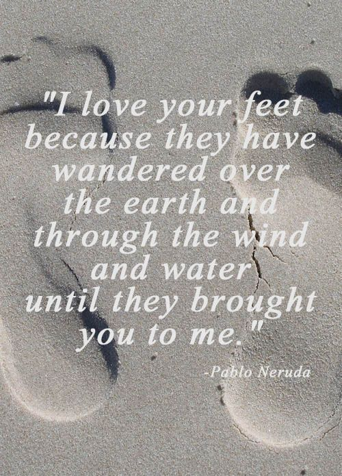 """I love your feet because they have wandered over the earth and through the wind and water until they brought you to me."" - Pablo Neruda 