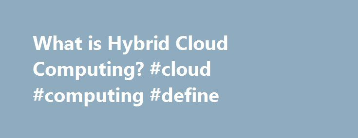 What is Hybrid Cloud Computing? #cloud #computing #define http://south-sudan.nef2.com/what-is-hybrid-cloud-computing-cloud-computing-define/  # What is Hybrid Cloud Computing? Hybrid Cloud For Dummies Cloud computing has evolved in recent years. The new world of the hybrid cloud is an environment that employs both private and public cloud services. Companies are realizing that they need many different types of cloud services in order to meet a variety of customer needs. The growing…