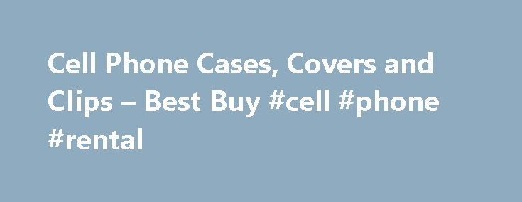 Cell Phone Cases, Covers and Clips – Best Buy #cell #phone #rental http://mobile.remmont.com/cell-phone-cases-covers-and-clips-best-buy-cell-phone-rental/  Products Appliances TV Home Theater Computers Tablets Cameras Camcorders Cell Phones Audio Video Ga