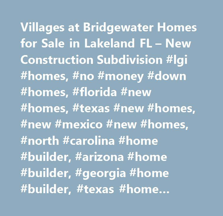 Villages at Bridgewater Homes for Sale in Lakeland FL – New Construction Subdivision #lgi #homes, #no #money #down #homes, #florida #new #homes, #texas #new #homes, #new #mexico #new #homes, #north #carolina #home #builder, #arizona #home #builder, #georgia #home #builder, #texas #home #builder, #florida #home #builder, #arizona #new #homes, #georgia #new #homes, #the #leader #in #affordable #new #homes, #quick #move-in…