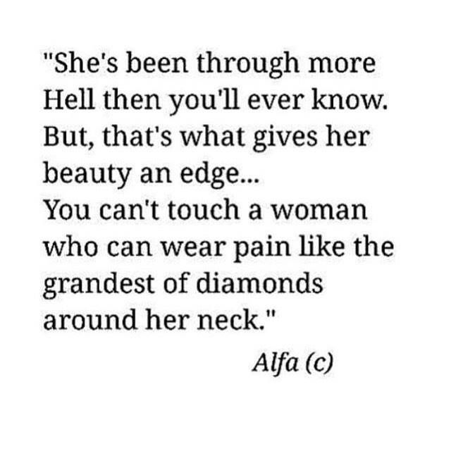 she's been through more hell then you'll ever know. but, that's what gives her beauty and edge... you can't touch a woman who can wear pain like the grandest of diamonds around her neck.