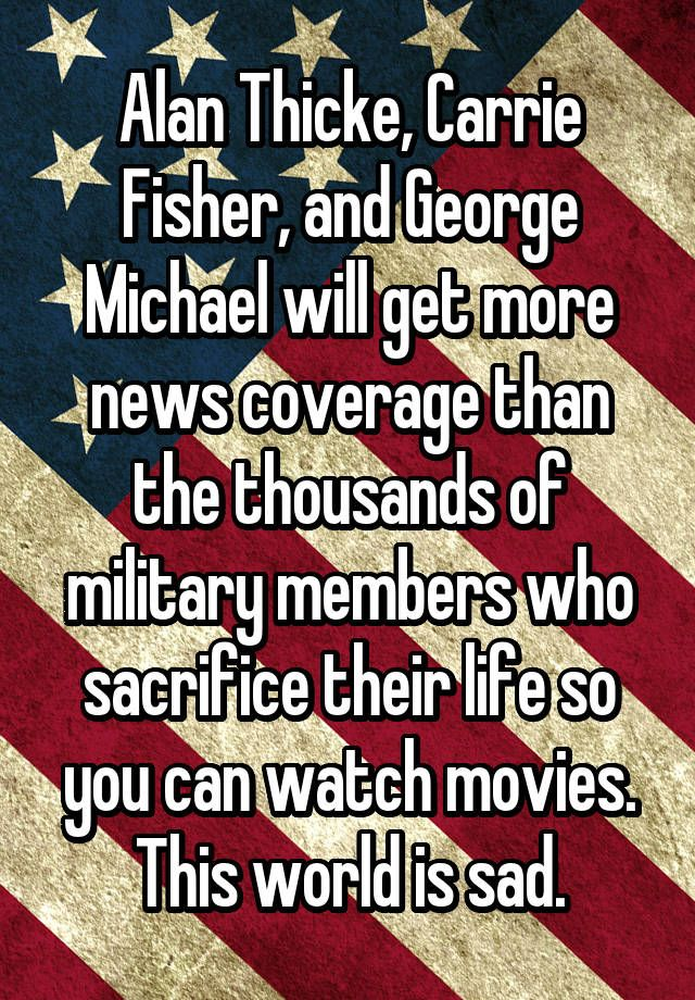 """Alan Thicke, Carrie Fisher, and George Michael will get more news coverage than the thousands of military members who sacrifice their life so you can watch movies. This world is sad."""