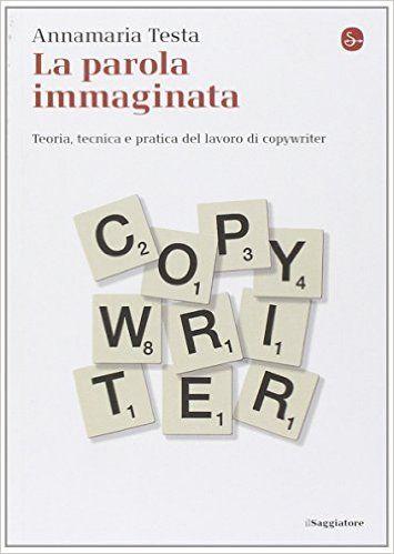 Amazon.it: La parola immaginata. Teoria, tecnica e pratica del lavoro di copywriter - Annamaria Testa - Libri