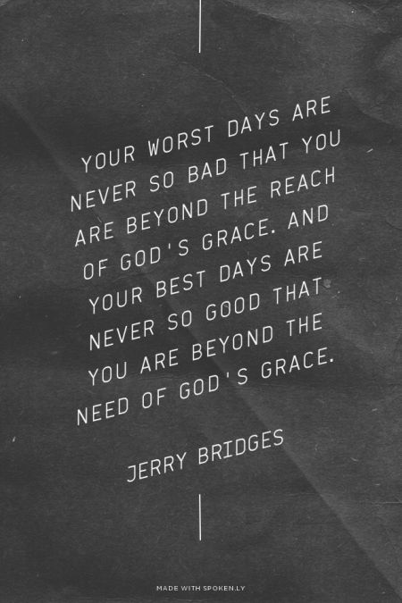 Your worst days are never so bad that you are beyond the reach of God's grace. And your best days are never so good that you are beyond the need of God's grace. -Jerry Bridges // The Discipline of Grace // http://desiringgod.org/blog/posts/100-quotes-from-you-on-sanctification