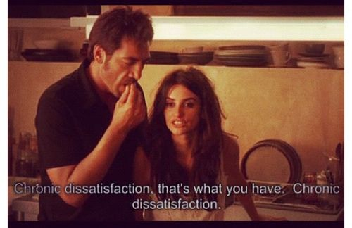 """""""Chronic dissatisfaction, that's what you have. Chronic dissatisfaction.""""  -vicki christina barcelona"""