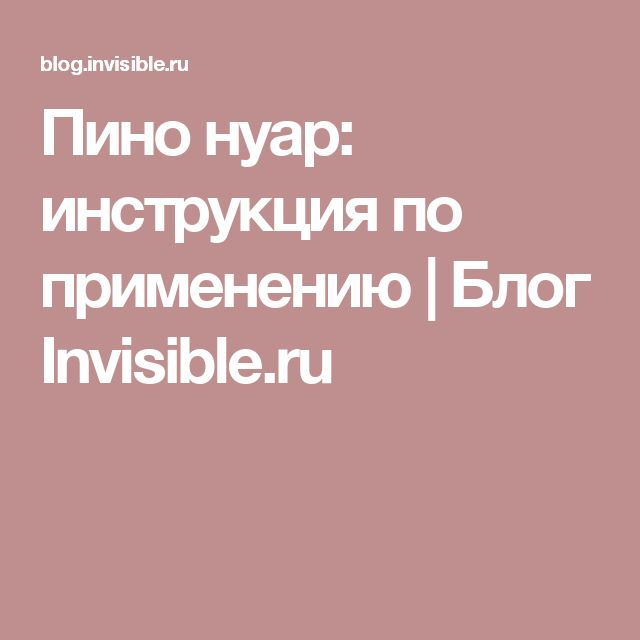 Пино нуар: инструкция по применению | Блог Invisible.ru