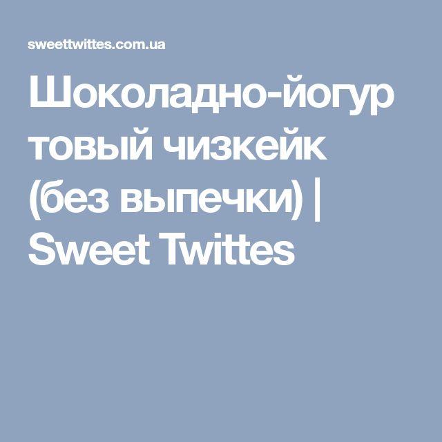Шоколадно-йогуртовый чизкейк (без выпечки) | Sweet Twittes