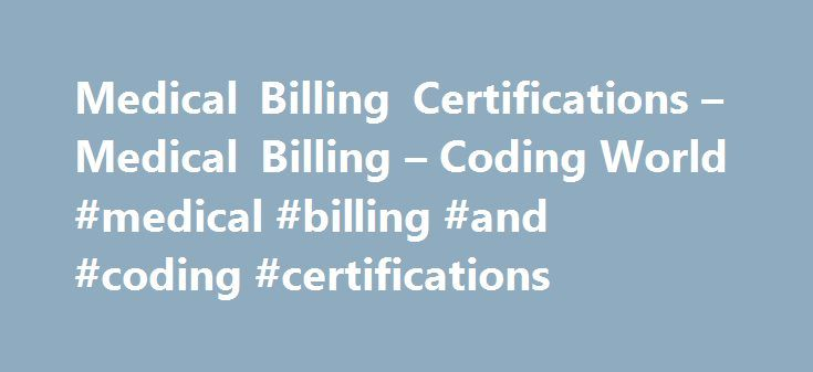 Medical Billing Certifications – Medical Billing – Coding World #medical #billing #and #coding #certifications http://kansas-city.remmont.com/medical-billing-certifications-medical-billing-coding-world-medical-billing-and-coding-certifications/  # Medical Billing Certifications Medical billers and coders can choose to become certified by taking a nationally-recognized test to prove their skills. AAPC, which stands for American Academy of Professional Coders, is one group that offers…