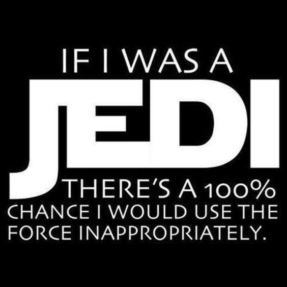 If I was a Jedi, there is a 100% chance I would use the force inappropriately