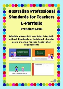 Australian Professional Standards for Teachers E Portfolio PPT- Proficient Level Need to put together a portfolio with evidence showing how you as a teacher meet the Australian Professional Standards for Teachers (managed by AITSL) -this professional PowerPoint Slideshow is for you!