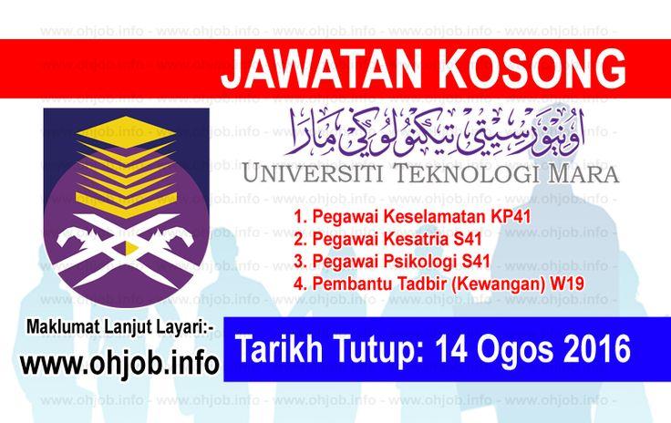 Jawatan Kosong Universiti Teknologi MARA (UiTM) (14 Ogos 2016)   Kerja Kosong Universiti Teknologi MARA (UiTM)  Permohonan adalah dipelawa kepada warganegara Malaysia bagi mengisi kekosongan jawatan di Universiti Teknologi MARA (UiTM) seperti berikut:- 1. Pegawai Keselamatan KP41 2. Pegawai Kesatria S41 3. Pegawai Psikologi S41 4. Pembantu Tadbir (Kewangan) W19  MUAT TURUN SYARAT KELAYAKANMUAT TURUN BORANG PERMOHONAN Sila kemukakan permohonan kepada:- TIMBALAN PENDAFTAR BAHAGIAN PENTADBIRAN…