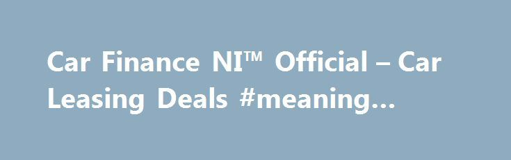 Car Finance NI™ Official – Car Leasing Deals #meaning #leasing http://lease.nef2.com/car-finance-ni-official-car-leasing-deals-meaning-leasing/  Car Finance NI Search van offers Welcome to Car Finance NI we specialise in all types of car finance such as PCP, HP, Finance Lease Outright Purchase, but in particular car leasing, van leasing, vehicle leasing and contract hire in the UK. We can cater for all needs and arrange suitable finance for the private individual, business or even if you are…