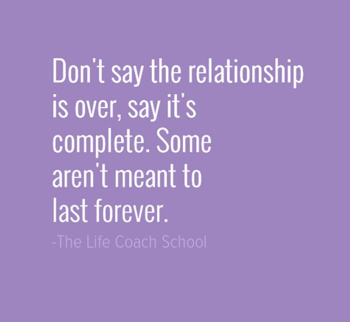 Don't say the relationship is over. Say it's complete. Some aren't meant to last forever. - Brooke Castillo   | TheLifeCoachSchool.com