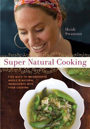 Super Natural Cooking: Five Delicious Ways to Incorporate Whole and Natural Foods into Your Cooking - Everyone knows that whole foods are much healthier than refined ingredients, but few know how to cook with them in uncomplicated, delicious ways.