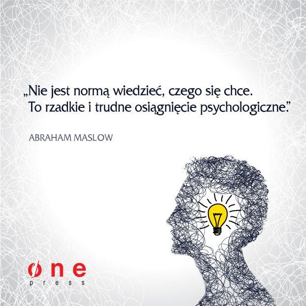 """""""Nie jest normą wiedzieć, czego się chce. To rzadkie i trudne osiągnięcie psychologiczne"""" /Abraham Maslow/"""