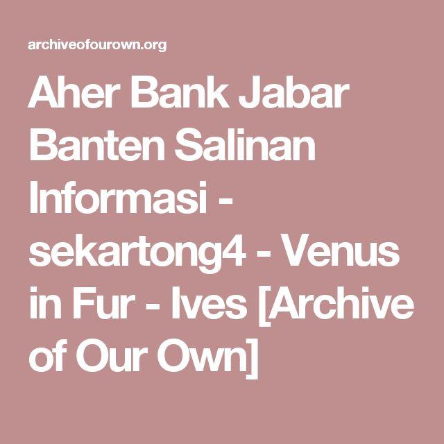 Aher Bank Jabar Banten Salinan Informasi - sekartong4 - Venus in Fur - Ives [Archive of Our Own]